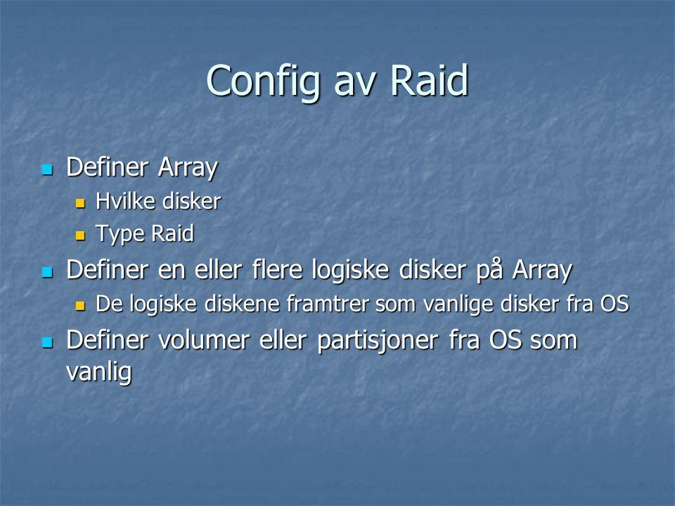 Config av Raid Definer Array Definer Array Hvilke disker Hvilke disker Type Raid Type Raid Definer en eller flere logiske disker på Array Definer en eller flere logiske disker på Array De logiske diskene framtrer som vanlige disker fra OS De logiske diskene framtrer som vanlige disker fra OS Definer volumer eller partisjoner fra OS som vanlig Definer volumer eller partisjoner fra OS som vanlig