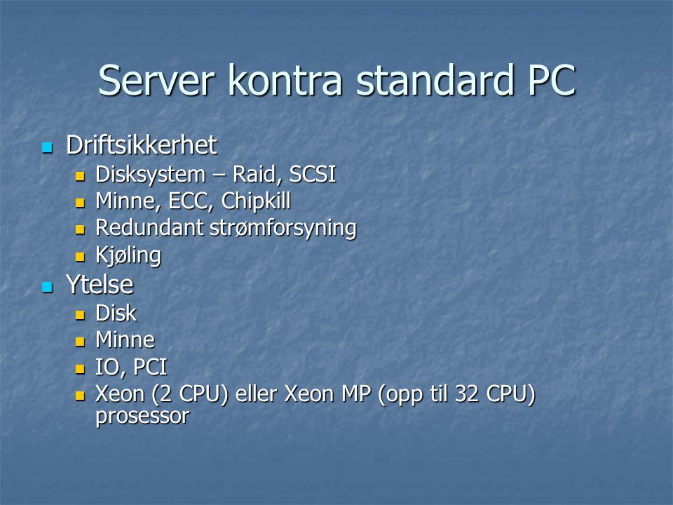 Server kontra standard PC Driftsikkerhet Driftsikkerhet Disksystem – Raid, SCSI Disksystem – Raid, SCSI Minne, ECC, Chipkill Minne, ECC, Chipkill Redundant strømforsyning Redundant strømforsyning Kjøling Kjøling Ytelse Ytelse Disk Disk Minne Minne IO, PCI IO, PCI Xeon (2 CPU) eller Xeon MP (opp til 32 CPU) prosessor Xeon (2 CPU) eller Xeon MP (opp til 32 CPU) prosessor