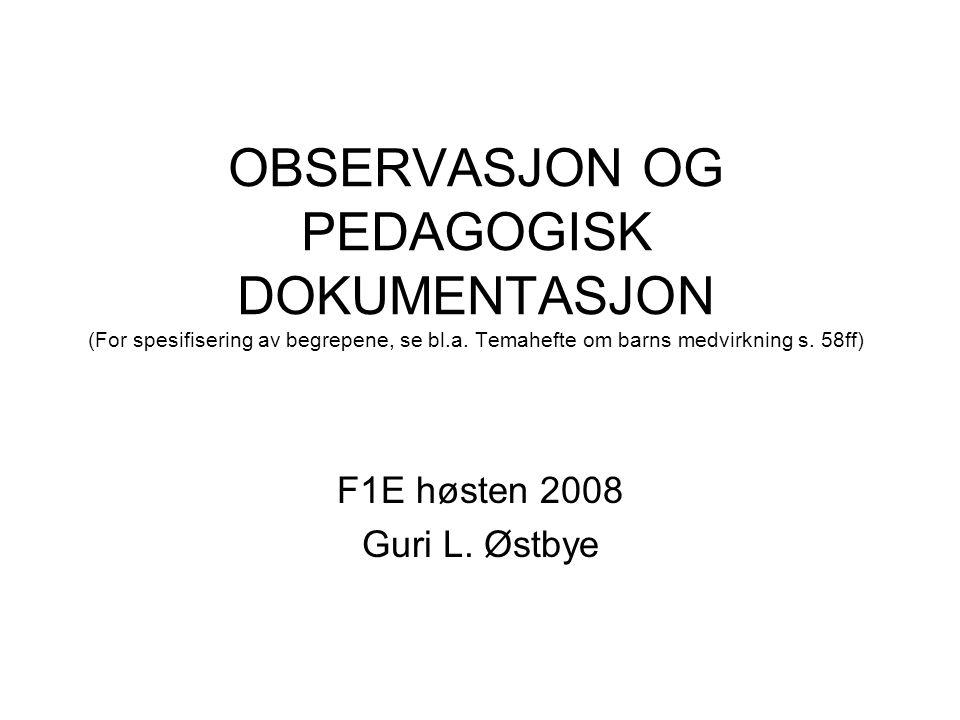 OBSERVASJON OG PEDAGOGISK DOKUMENTASJON (For spesifisering av begrepene, se bl.a. Temahefte om barns medvirkning s. 58ff) F1E høsten 2008 Guri L. Østb