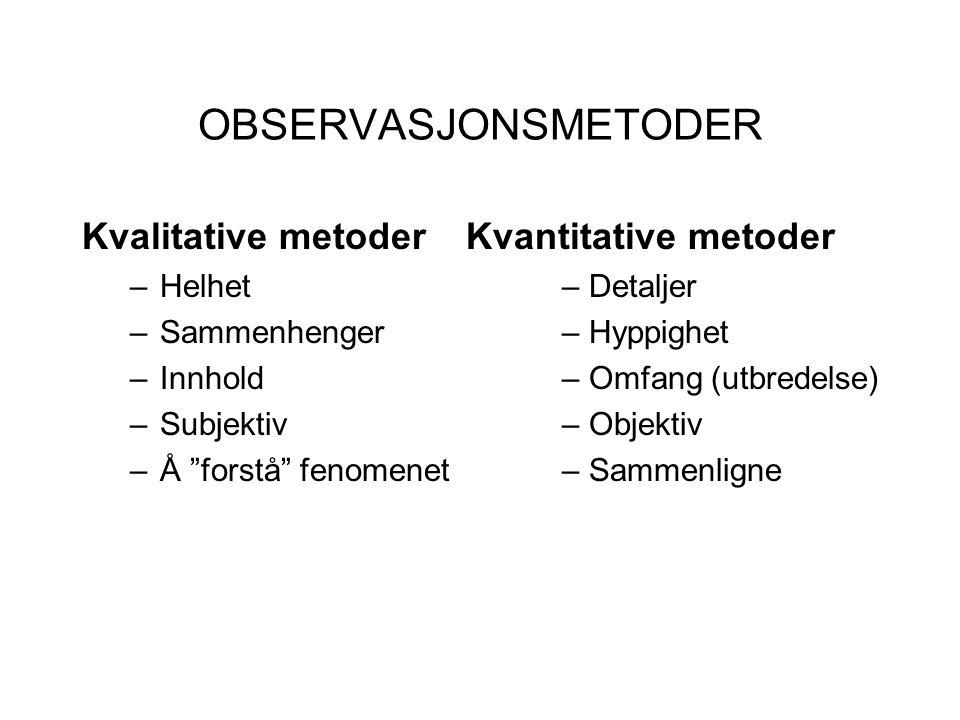 OBSERVASJONSMETODER Kvalitative metoder Kvantitative metoder –Helhet – Detaljer –Sammenhenger – Hyppighet –Innhold – Omfang (utbredelse) –Subjektiv– O