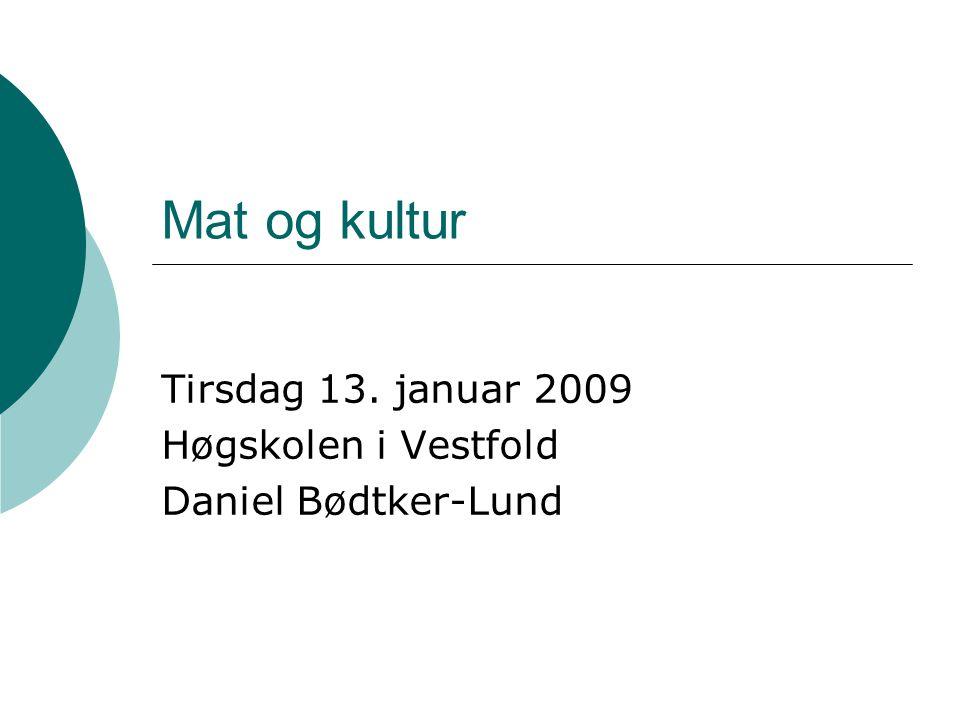Mat og kultur Tirsdag 13. januar 2009 Høgskolen i Vestfold Daniel Bødtker-Lund