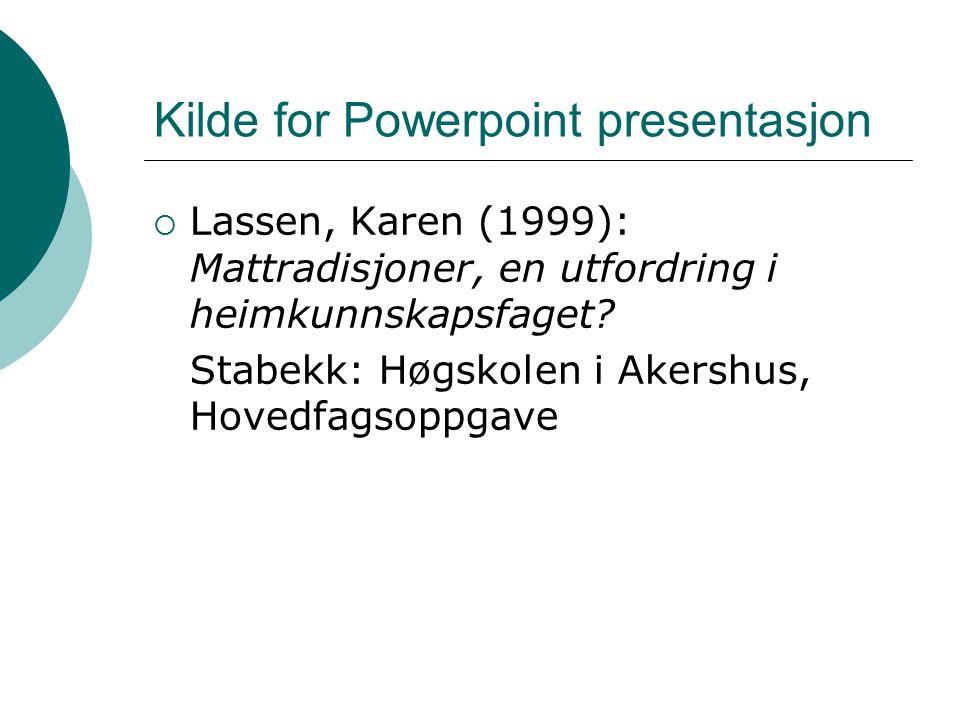 Kilde for Powerpoint presentasjon  Lassen, Karen (1999): Mattradisjoner, en utfordring i heimkunnskapsfaget? Stabekk: Høgskolen i Akershus, Hovedfags