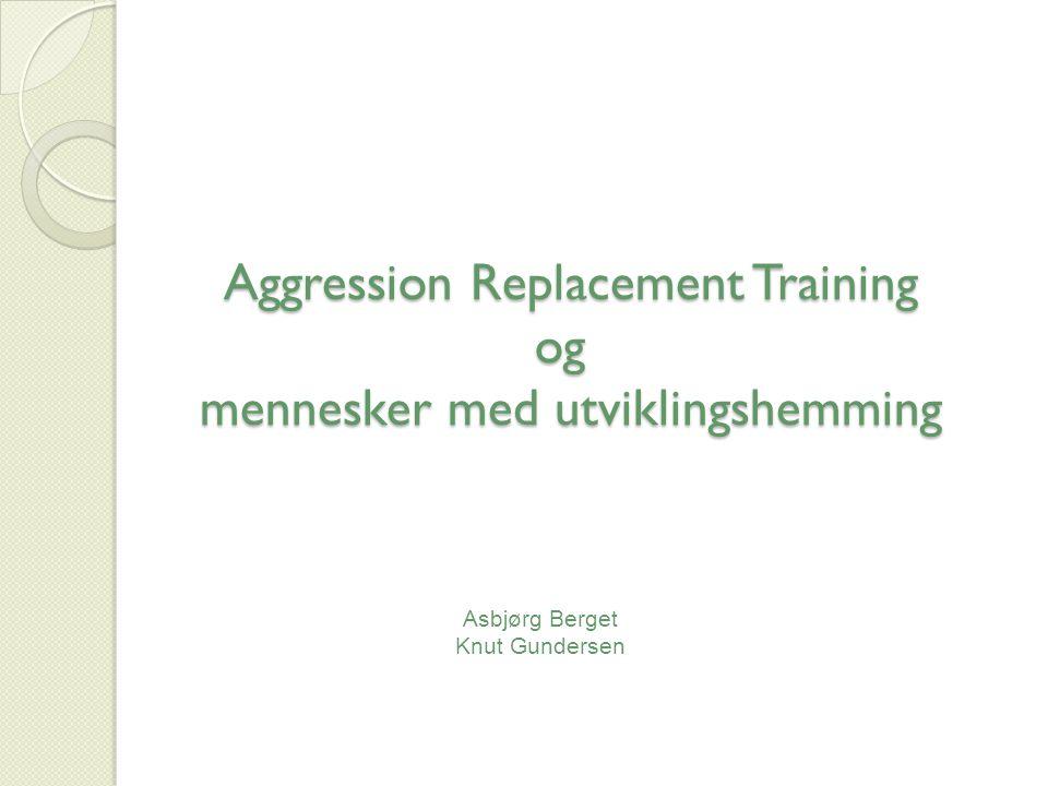 Aggression Replacement Training og mennesker med utviklingshemming Aggression Replacement Training og mennesker med utviklingshemming Asbjørg Berget Knut Gundersen