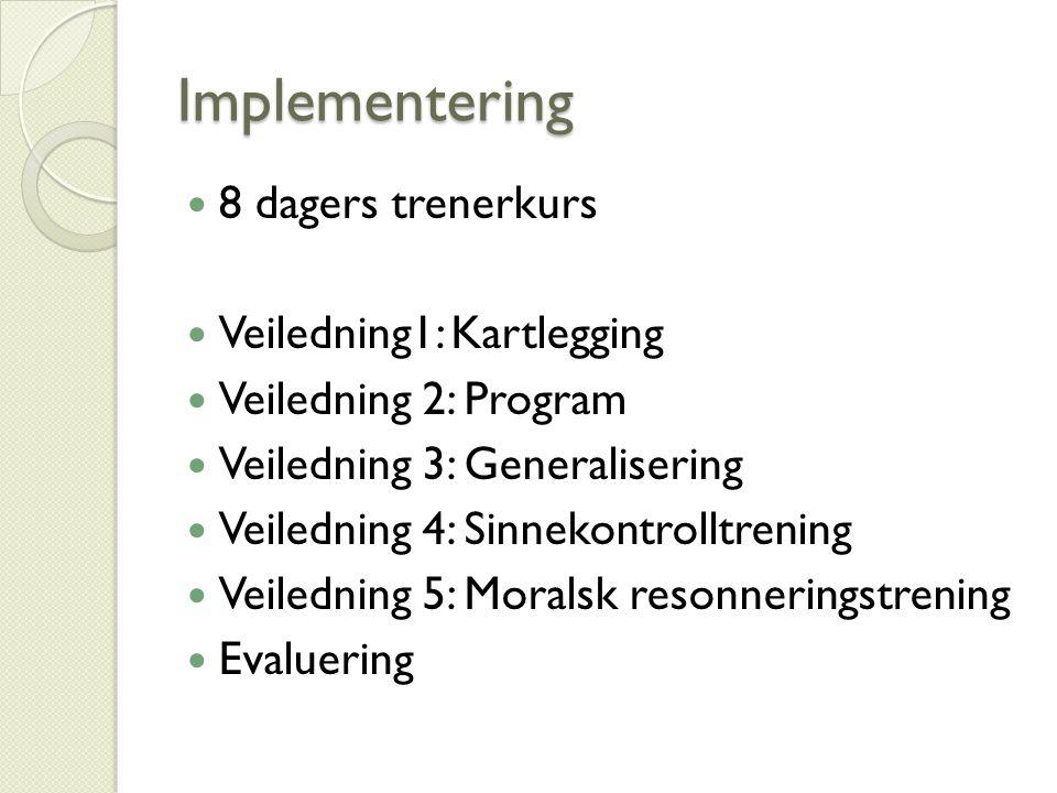 Implementering 8 dagers trenerkurs Veiledning1: Kartlegging Veiledning 2: Program Veiledning 3: Generalisering Veiledning 4: Sinnekontrolltrening Veiledning 5: Moralsk resonneringstrening Evaluering