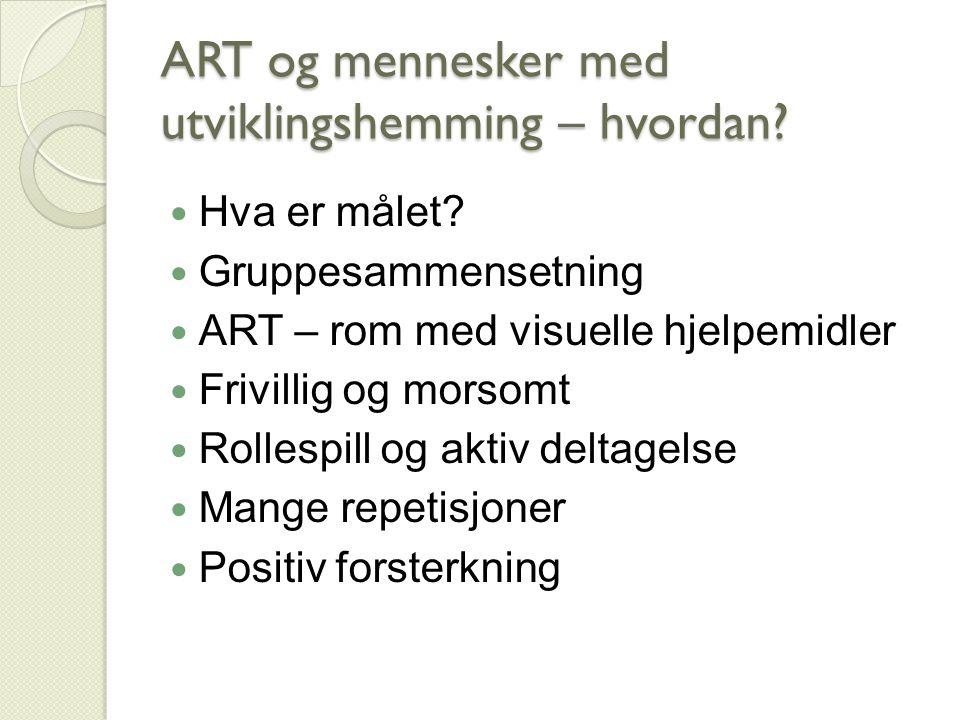 ART og mennesker med utviklingshemming – hvordan? Hva er målet? Gruppesammensetning ART – rom med visuelle hjelpemidler Frivillig og morsomt Rollespil