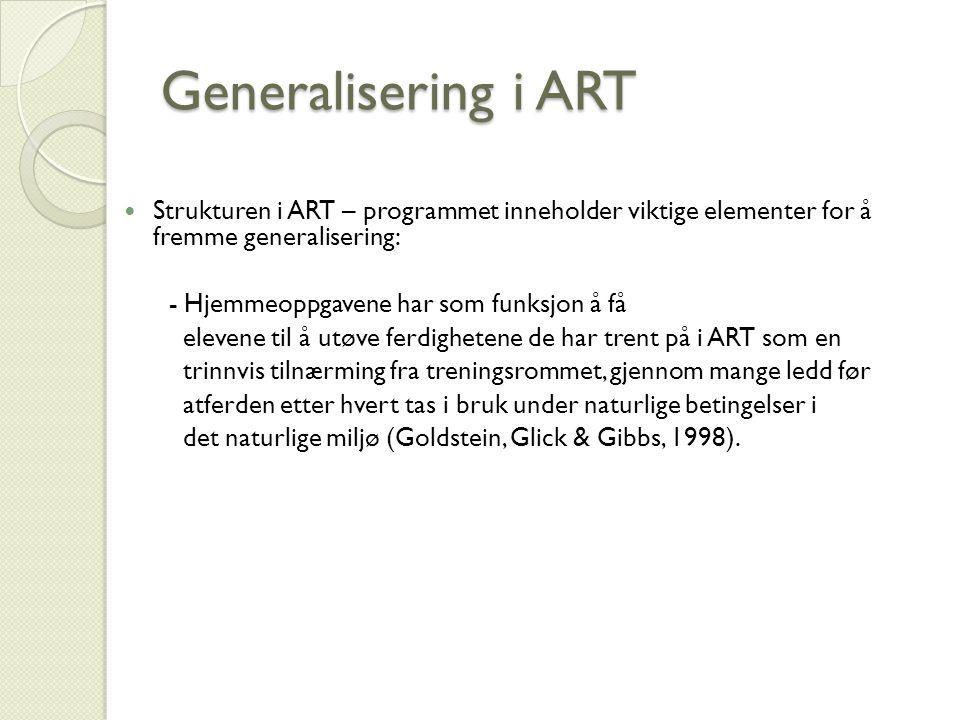 Generalisering i ART Strukturen i ART – programmet inneholder viktige elementer for å fremme generalisering: - Hjemmeoppgavene har som funksjon å få elevene til å utøve ferdighetene de har trent på i ART som en trinnvis tilnærming fra treningsrommet, gjennom mange ledd før atferden etter hvert tas i bruk under naturlige betingelser i det naturlige miljø (Goldstein, Glick & Gibbs, 1998).