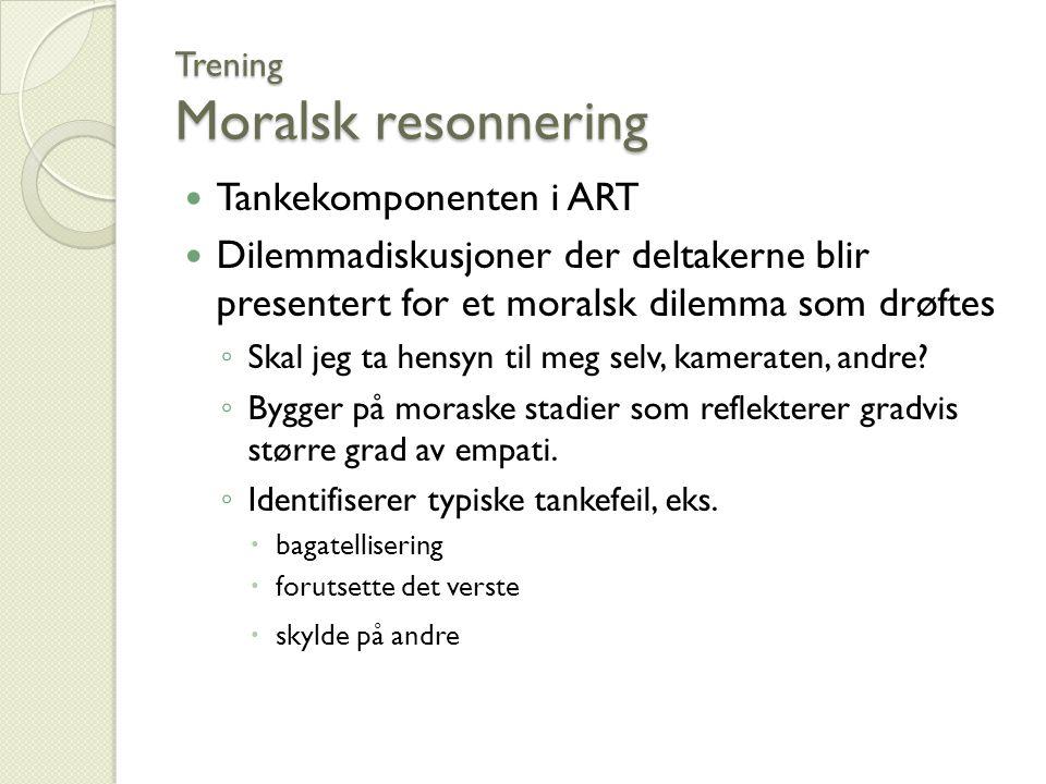 Trening Moralsk resonnering Tankekomponenten i ART Dilemmadiskusjoner der deltakerne blir presentert for et moralsk dilemma som drøftes ◦ Skal jeg ta hensyn til meg selv, kameraten, andre.