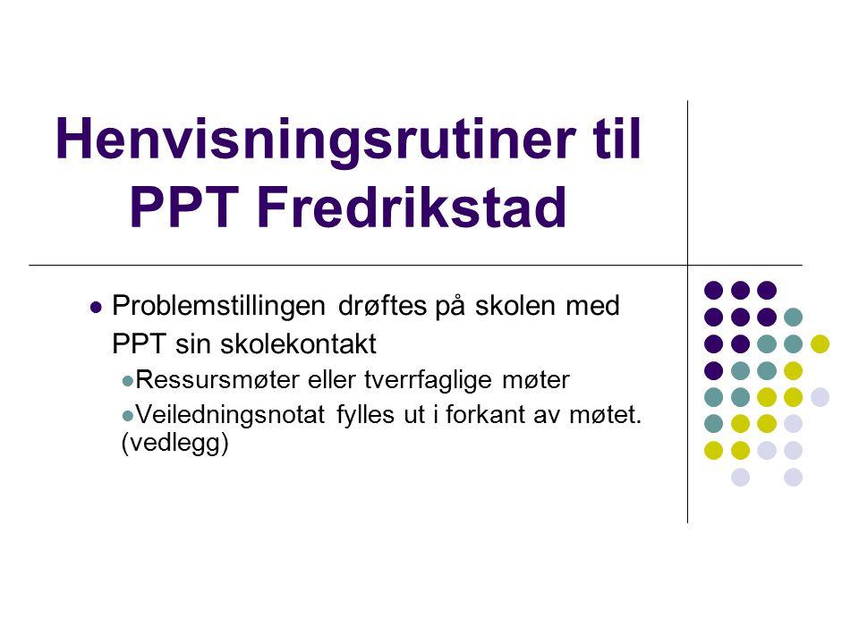 Henvisningsrutiner til PPT Fredrikstad Problemstillingen drøftes på skolen med PPT sin skolekontakt Ressursmøter eller tverrfaglige møter Veiledningsn