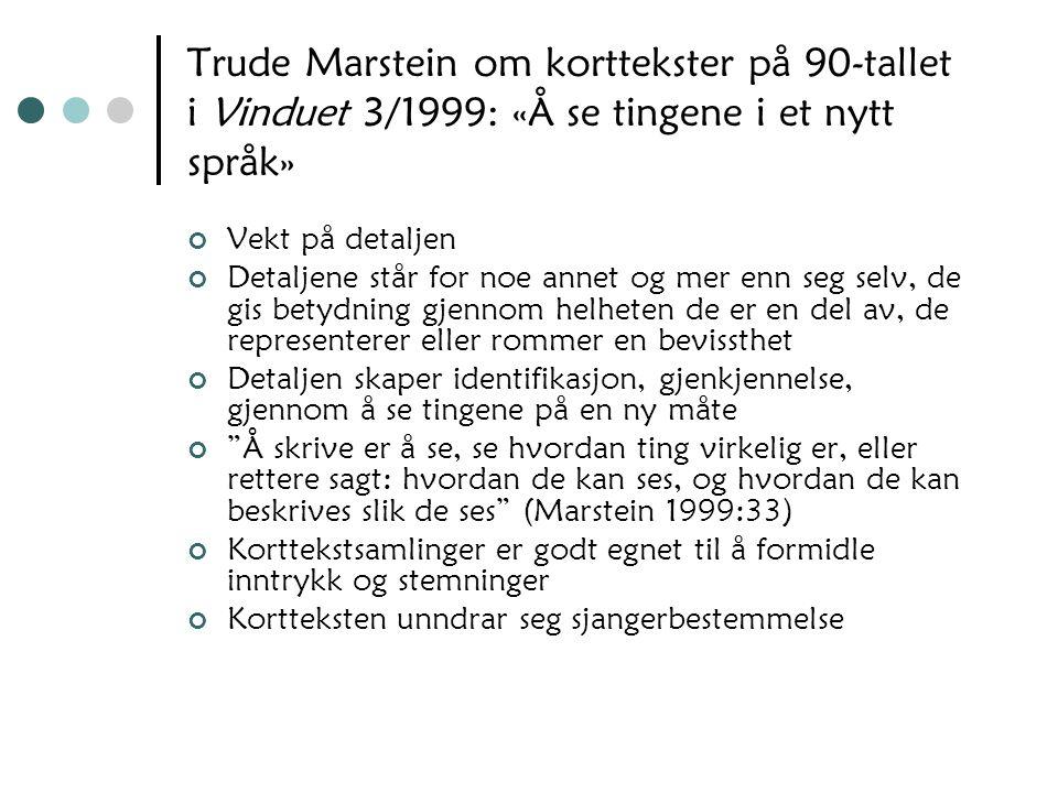 Trude Marstein om korttekster på 90-tallet i Vinduet 3/1999: «Å se tingene i et nytt språk» Vekt på detaljen Detaljene står for noe annet og mer enn s