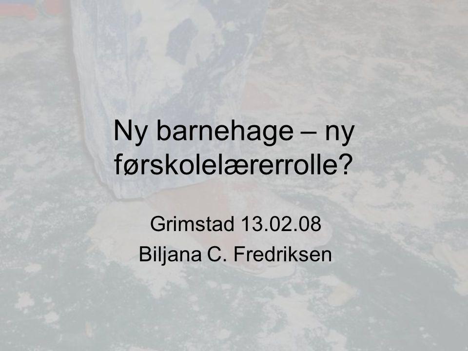 Ny barnehage – ny førskolelærerrolle? Grimstad 13.02.08 Biljana C. Fredriksen