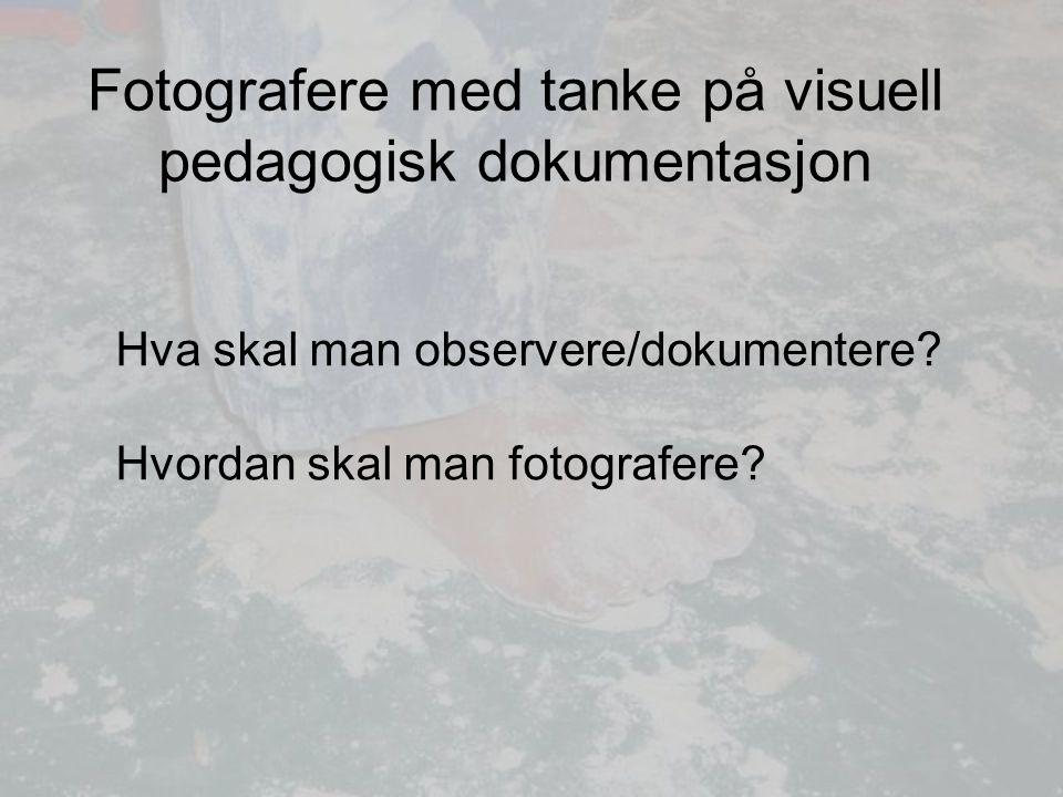 Fotografere med tanke på visuell pedagogisk dokumentasjon Hva skal man observere/dokumentere.