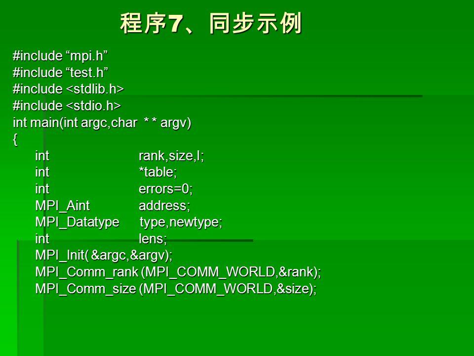 程序 7 、同步示例 程序 7 、同步示例 #include mpi.h #include test.h #include #include int main(int argc,char * * argv) { int rank,size,I; int rank,size,I; int *table; int *table; int errors=0; int errors=0; MPI_Aint address; MPI_Aint address; MPI_Datatype type,newtype; MPI_Datatype type,newtype; int lens; int lens; MPI_Init( &argc,&argv); MPI_Init( &argc,&argv); MPI_Comm_rank (MPI_COMM_WORLD,&rank); MPI_Comm_rank (MPI_COMM_WORLD,&rank); MPI_Comm_size (MPI_COMM_WORLD,&size); MPI_Comm_size (MPI_COMM_WORLD,&size);
