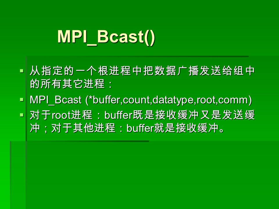 MPI_Bcast() MPI_Bcast()  从指定的一个根进程中把数据广播发送给组中 的所有其它进程:  MPI_Bcast (*buffer,count,datatype,root,comm)  对于 root 进程: buffer 既是接收缓冲又是发送缓 冲;对于其他进程: buffer 就是接收缓冲。