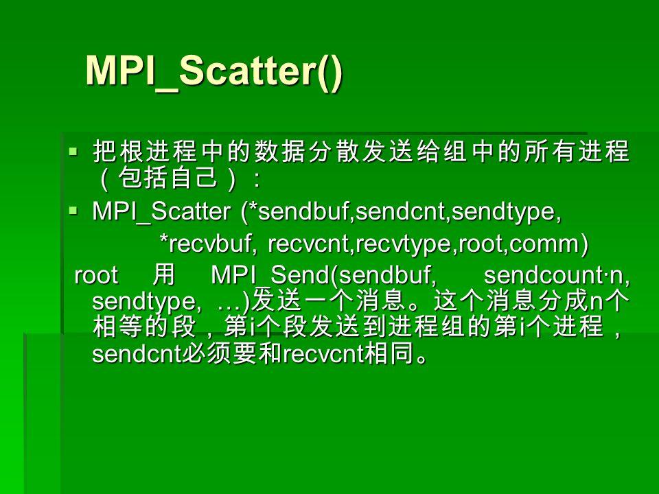 MPI_Scatter() MPI_Scatter()  把根进程中的数据分散发送给组中的所有进程 (包括自己):  MPI_Scatter (*sendbuf,sendcnt,sendtype, *recvbuf, recvcnt,recvtype,root,comm) *recvbuf, recvcnt,recvtype,root,comm) root 用 MPI_Send(sendbuf, sendcount·n, sendtype, …) 发送一个消息。这个消息分成 n 个 相等的段,第 i 个段发送到进程组的第 i 个进程, sendcnt 必须要和 recvcnt 相同。 root 用 MPI_Send(sendbuf, sendcount·n, sendtype, …) 发送一个消息。这个消息分成 n 个 相等的段,第 i 个段发送到进程组的第 i 个进程, sendcnt 必须要和 recvcnt 相同。