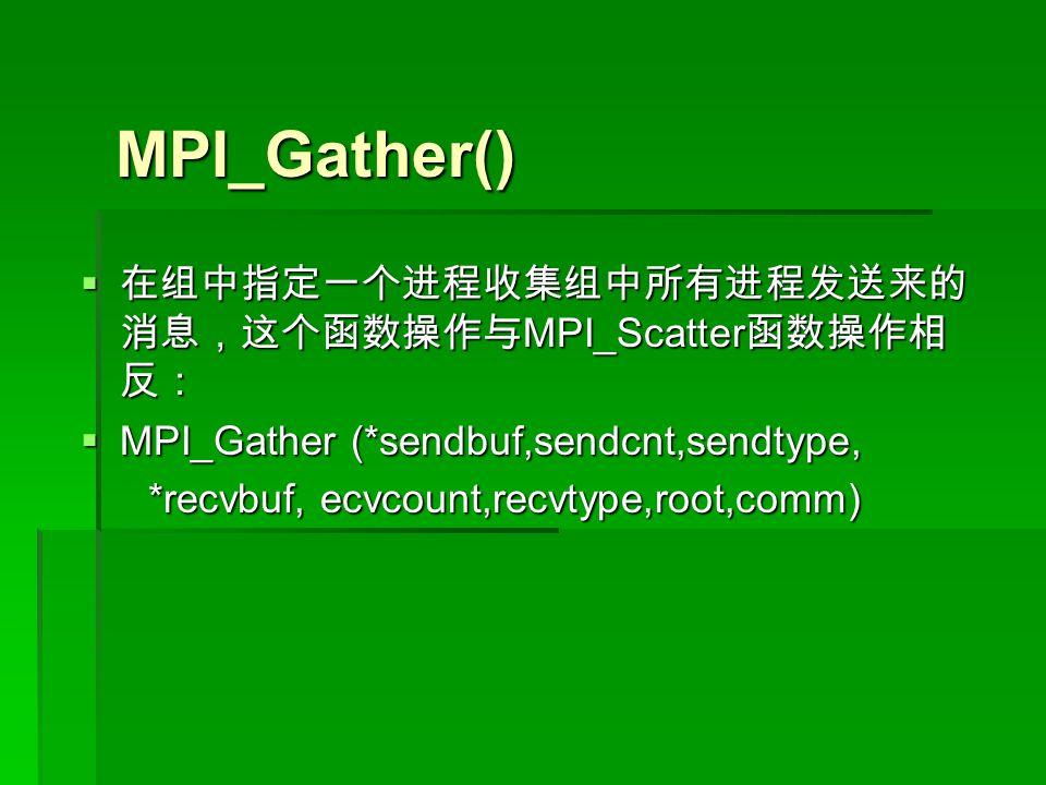 MPI_Gather()  在组中指定一个进程收集组中所有进程发送来的 消息,这个函数操作与 MPI_Scatter 函数操作相 反:  MPI_Gather (*sendbuf,sendcnt,sendtype, *recvbuf, ecvcount,recvtype,root,comm) *recvbuf, ecvcount,recvtype,root,comm)
