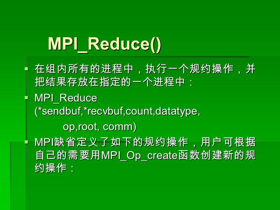 MPI_Reduce() MPI_Reduce()  在组内所有的进程中,执行一个规约操作,并 把结果存放在指定的一个进程中:  MPI_Reduce (*sendbuf,*recvbuf,count,datatype, op,root, comm) op,root, comm)  MPI 缺省定义了如下的规约操作,用户可根据 自己的需要用 MPI_Op_create 函数创建新的规 约操作:
