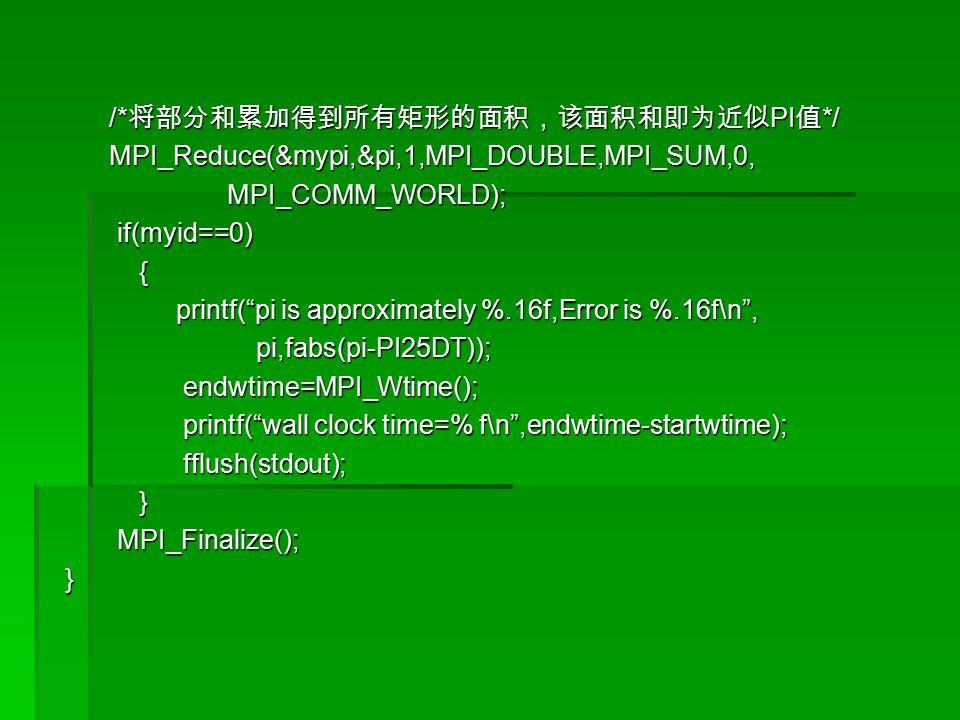/* 将部分和累加得到所有矩形的面积,该面积和即为近似 PI 值 */ /* 将部分和累加得到所有矩形的面积,该面积和即为近似 PI 值 */ MPI_Reduce(&mypi,&pi,1,MPI_DOUBLE,MPI_SUM,0, MPI_Reduce(&mypi,&pi,1,MPI_DOUBLE,MPI_SUM,0, MPI_COMM_WORLD); MPI_COMM_WORLD); if(myid==0) if(myid==0) { printf( pi is approximately %.16f,Error is %.16f\n , printf( pi is approximately %.16f,Error is %.16f\n , pi,fabs(pi-PI25DT)); pi,fabs(pi-PI25DT)); endwtime=MPI_Wtime(); endwtime=MPI_Wtime(); printf( wall clock time=% f\n ,endwtime-startwtime); printf( wall clock time=% f\n ,endwtime-startwtime); fflush(stdout); fflush(stdout); } MPI_Finalize(); MPI_Finalize(); }