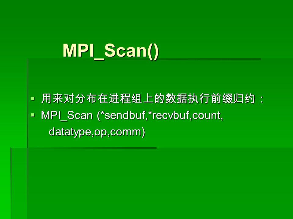 MPI_Scan() MPI_Scan()  用来对分布在进程组上的数据执行前缀归约:  MPI_Scan (*sendbuf,*recvbuf,count, datatype,op,comm) datatype,op,comm)