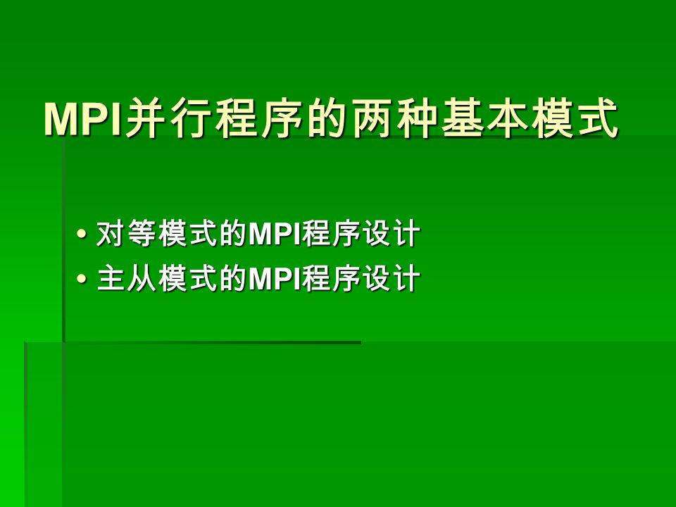 MPI 并行程序的两种基本模式 MPI 并行程序的两种基本模式  对等模式的 MPI 程序设计  主从模式的 MPI 程序设计