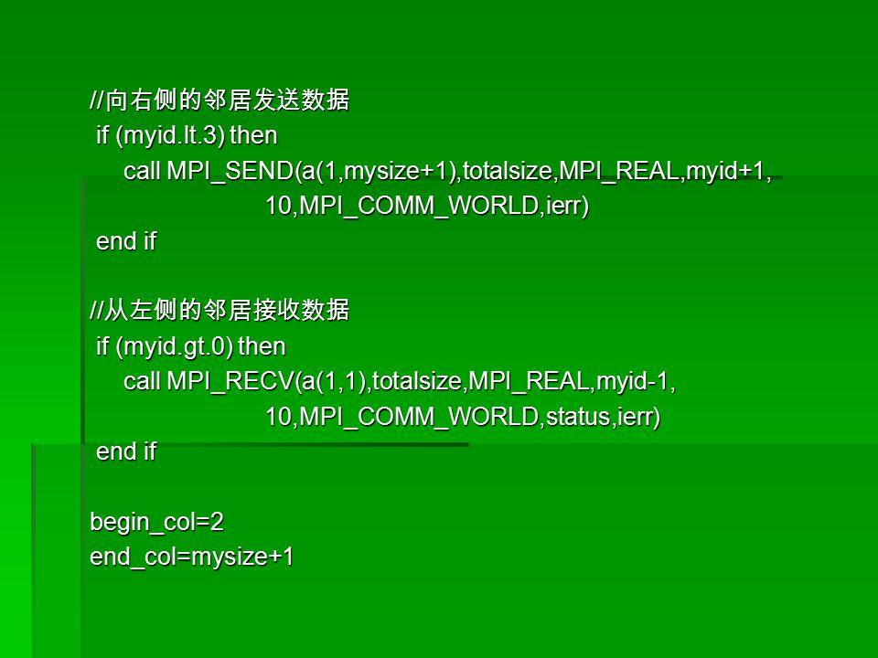 // 向右侧的邻居发送数据 if (myid.lt.3) then if (myid.lt.3) then call MPI_SEND(a(1,mysize+1),totalsize,MPI_REAL,myid+1, call MPI_SEND(a(1,mysize+1),totalsize,MPI_REAL,myid+1, 10,MPI_COMM_WORLD,ierr) 10,MPI_COMM_WORLD,ierr) end if end if // 从左侧的邻居接收数据 if (myid.gt.0) then if (myid.gt.0) then call MPI_RECV(a(1,1),totalsize,MPI_REAL,myid-1, call MPI_RECV(a(1,1),totalsize,MPI_REAL,myid-1, 10,MPI_COMM_WORLD,status,ierr) 10,MPI_COMM_WORLD,status,ierr) end if end ifbegin_col=2end_col=mysize+1