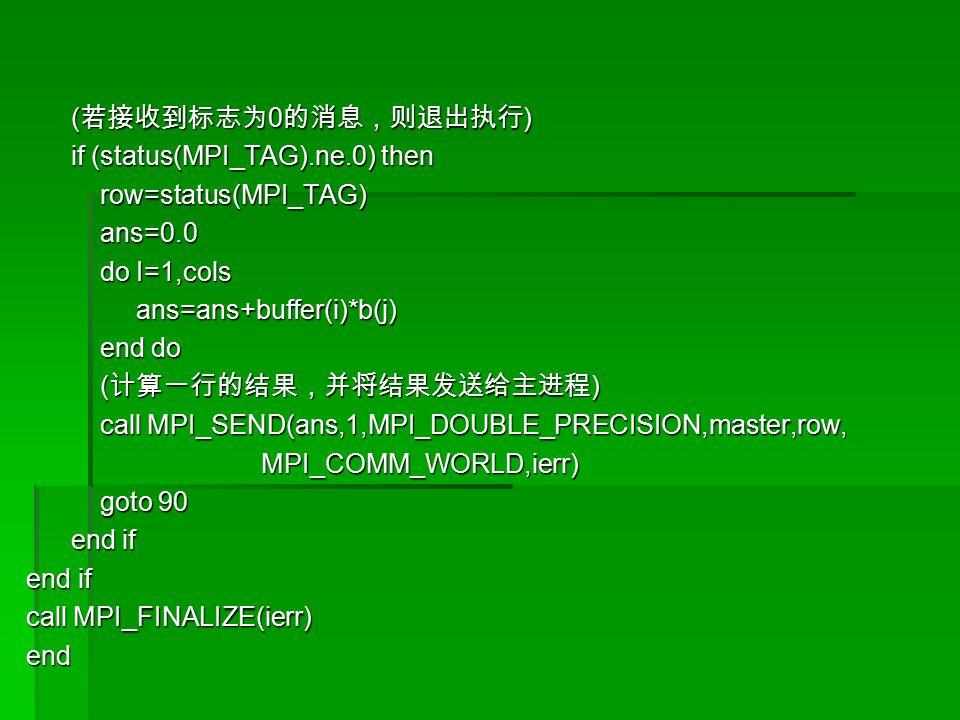 ( 若接收到标志为 0 的消息,则退出执行 ) ( 若接收到标志为 0 的消息,则退出执行 ) if (status(MPI_TAG).ne.0) then if (status(MPI_TAG).ne.0) then row=status(MPI_TAG) row=status(MPI_TAG) ans=0.0 ans=0.0 do I=1,cols do I=1,cols ans=ans+buffer(i)*b(j) ans=ans+buffer(i)*b(j) end do end do ( 计算一行的结果,并将结果发送给主进程 ) ( 计算一行的结果,并将结果发送给主进程 ) call MPI_SEND(ans,1,MPI_DOUBLE_PRECISION,master,row, call MPI_SEND(ans,1,MPI_DOUBLE_PRECISION,master,row, MPI_COMM_WORLD,ierr) MPI_COMM_WORLD,ierr) goto 90 goto 90 end if end if end if call MPI_FINALIZE(ierr) end