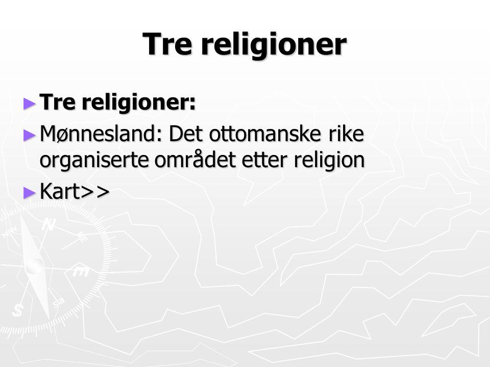 Tre religioner ► Tre religioner: ► Mønnesland: Det ottomanske rike organiserte området etter religion ► Kart>>