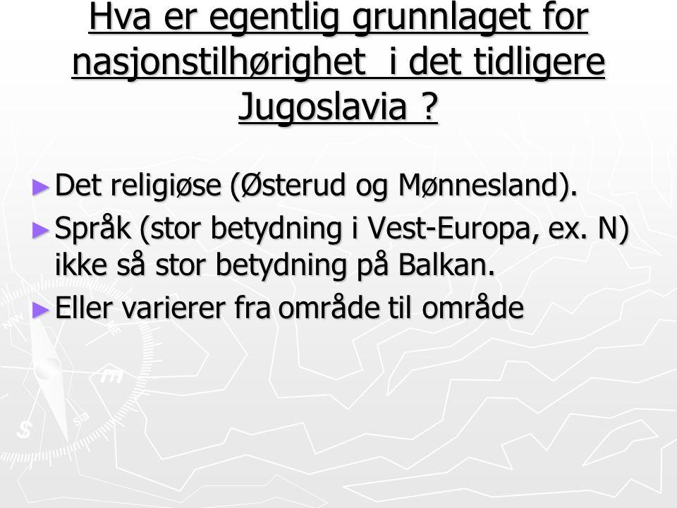Hva er egentlig grunnlaget for nasjonstilhørighet i det tidligere Jugoslavia ? ► Det religiøse (Østerud og Mønnesland). ► Språk (stor betydning i Vest