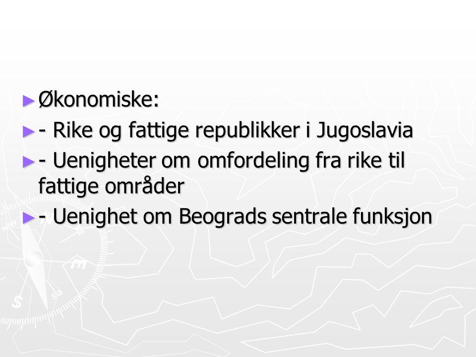 ► Økonomiske: ► - Rike og fattige republikker i Jugoslavia ► - Uenigheter om omfordeling fra rike til fattige områder ► - Uenighet om Beograds sentral