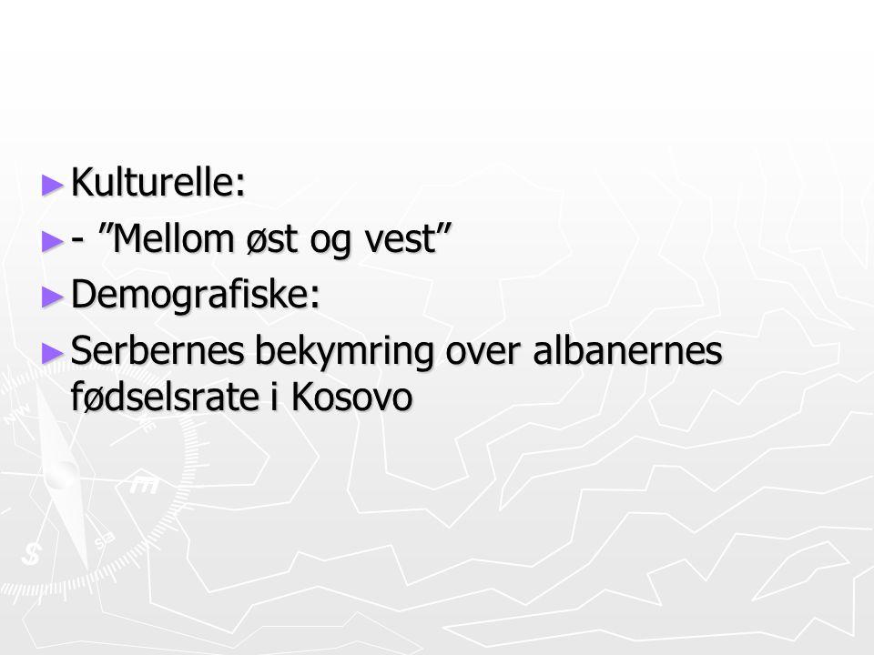 """► Kulturelle: ► - """"Mellom øst og vest"""" ► Demografiske: ► Serbernes bekymring over albanernes fødselsrate i Kosovo"""