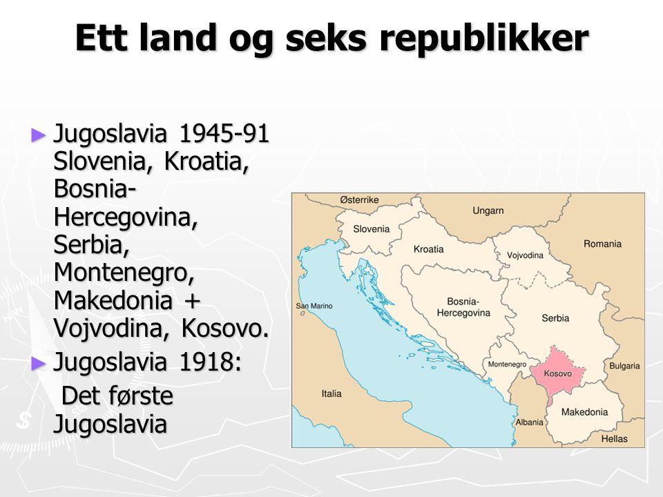 Ett land og seks republikker ► Jugoslavia 1945-91 Slovenia, Kroatia, Bosnia- Hercegovina, Serbia, Montenegro, Makedonia + Vojvodina, Kosovo. ► Jugosla
