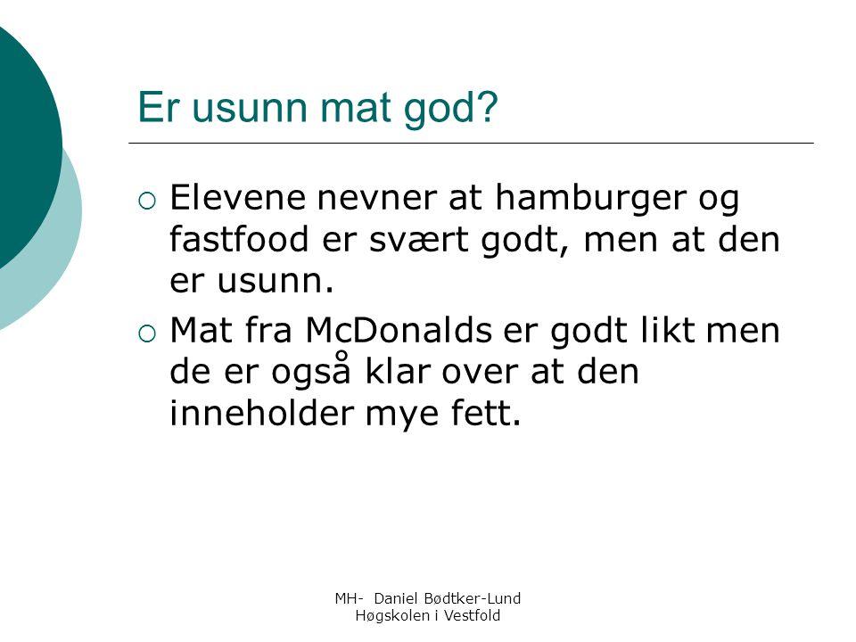 MH- Daniel Bødtker-Lund Høgskolen i Vestfold Er usunn mat god?  Elevene nevner at hamburger og fastfood er svært godt, men at den er usunn.  Mat fra