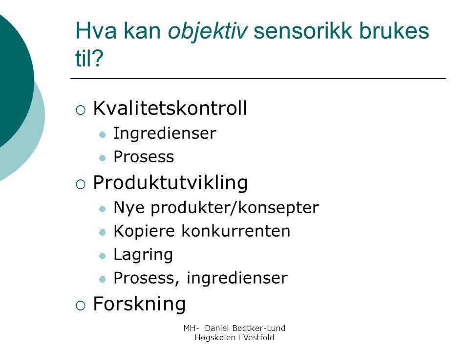 MH- Daniel Bødtker-Lund Høgskolen i Vestfold Hva kan objektiv sensorikk brukes til?  Kvalitetskontroll Ingredienser Prosess  Produktutvikling Nye pr