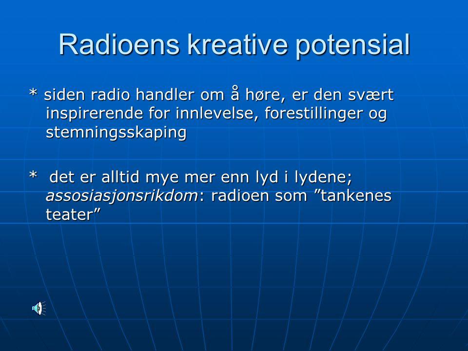 Radioens kreative potensial * siden radio handler om å høre, er den svært inspirerende for innlevelse, forestillinger og stemningsskaping * det er alltid mye mer enn lyd i lydene; assosiasjonsrikdom: radioen som tankenes teater