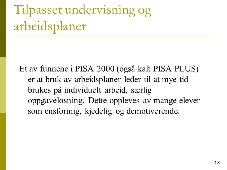13 Tilpasset undervisning og arbeidsplaner Et av funnene i PISA 2000 (også kalt PISA PLUS) er at bruk av arbeidsplaner leder til at mye tid brukes på