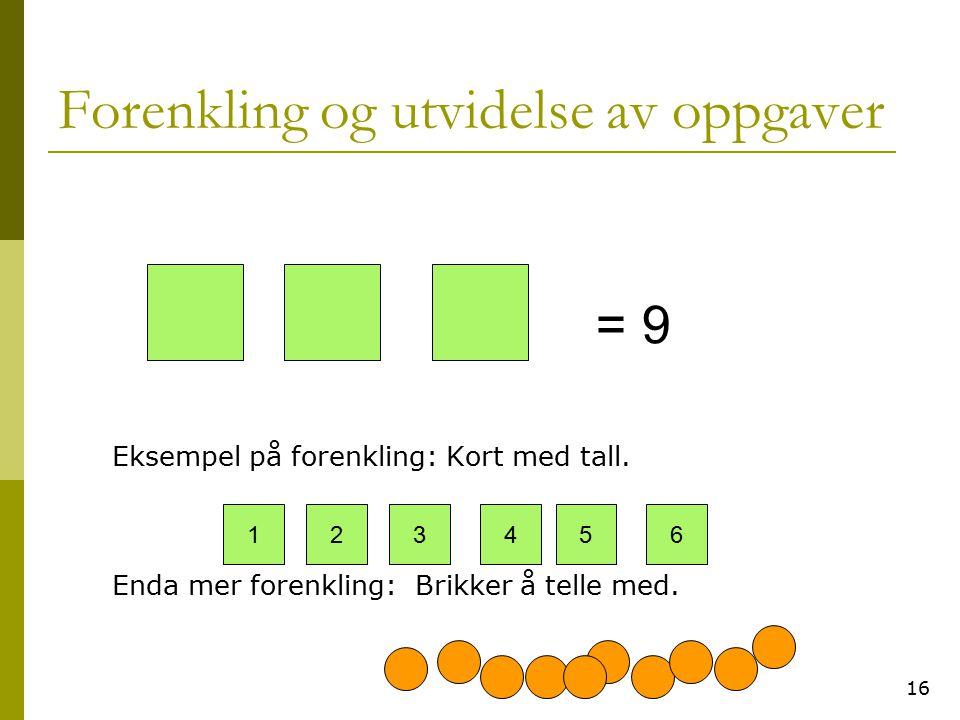 16 Forenkling og utvidelse av oppgaver Eksempel på forenkling: Kort med tall. Enda mer forenkling: Brikker å telle med. = 9 123456