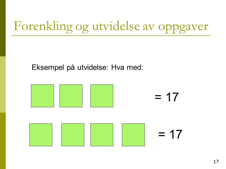 17 Forenkling og utvidelse av oppgaver Eksempel på utvidelse: Hva med: = 17