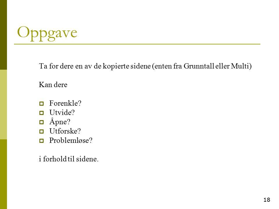 18 Oppgave Ta for dere en av de kopierte sidene (enten fra Grunntall eller Multi) Kan dere  Forenkle?  Utvide?  Åpne?  Utforske?  Problemløse? i