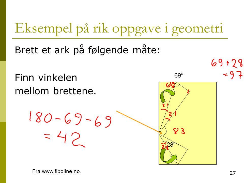 27 Eksempel på rik oppgave i geometri Brett et ark på følgende måte: Finn vinkelen mellom brettene. 28 o 69 o Fra www.fiboline.no.