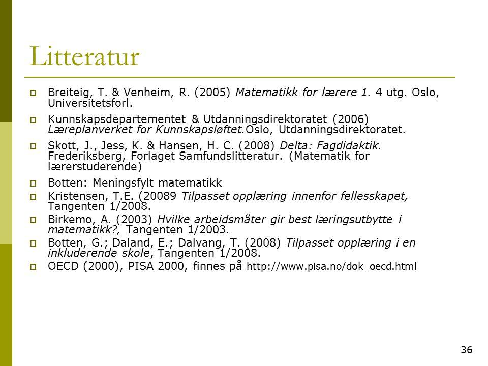 36 Litteratur  Breiteig, T. & Venheim, R. (2005) Matematikk for lærere 1. 4 utg. Oslo, Universitetsforl.  Kunnskapsdepartementet & Utdanningsdirekto