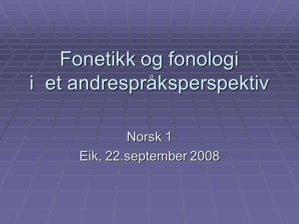 Fonetikk og fonologi i et andrespråksperspektiv Norsk 1 Eik, 22.september 2008