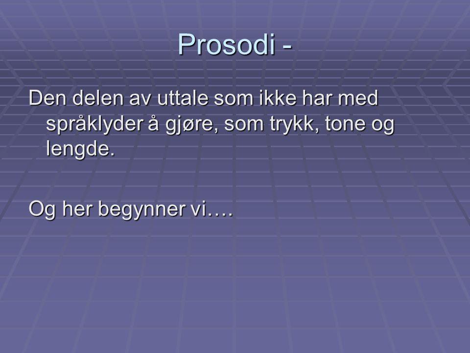 Prosodi - Den delen av uttale som ikke har med språklyder å gjøre, som trykk, tone og lengde. Og her begynner vi….