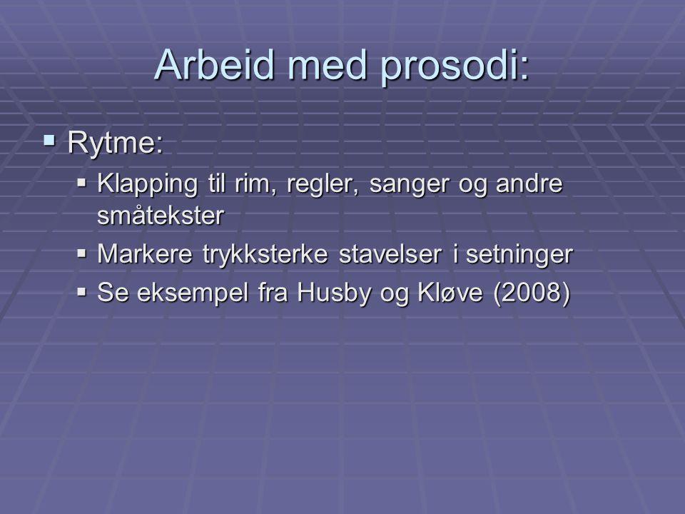 Arbeid med prosodi:  Rytme:  Klapping til rim, regler, sanger og andre småtekster  Markere trykksterke stavelser i setninger  Se eksempel fra Husb
