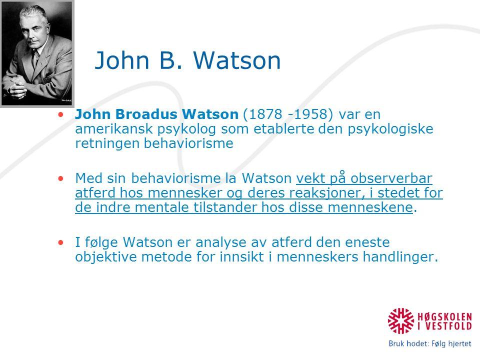 John B. Watson John Broadus Watson (1878 -1958) var en amerikansk psykolog som etablerte den psykologiske retningen behaviorisme Med sin behaviorisme