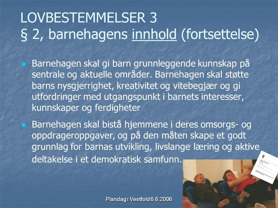 Plandag i Vestfold 6.6.2006 LOVBESTEMMELSER 3 § 2, barnehagens innhold (fortsettelse) Barnehagen skal gi barn grunnleggende kunnskap på sentrale og ak