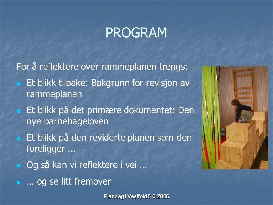 Plandag i Vestfold 6.6.2006 PROGRAM For å reflektere over rammeplanen trengs: Et blikk tilbake: Bakgrunn for revisjon av rammeplanen Et blikk på det p