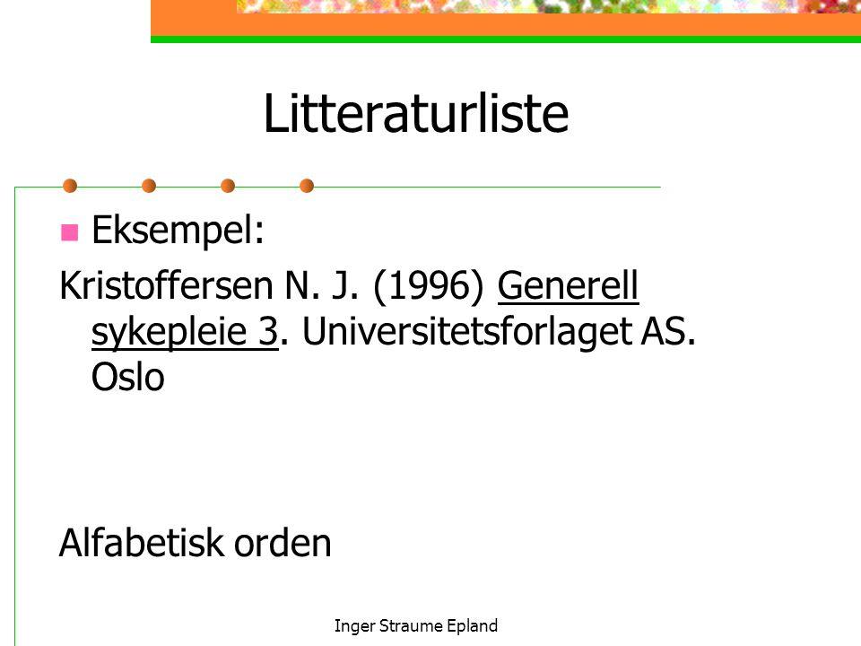 Inger Straume Epland Litteraturliste Eksempel: Kristoffersen N. J. (1996) Generell sykepleie 3. Universitetsforlaget AS. Oslo Alfabetisk orden