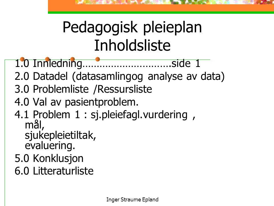 Inger Straume Epland Pedagogisk pleieplan Inholdsliste 1.0 Innledning………………………….side 1 2.0 Datadel (datasamlingog analyse av data) 3.0 Problemliste /Ressursliste 4.0 Val av pasientproblem.
