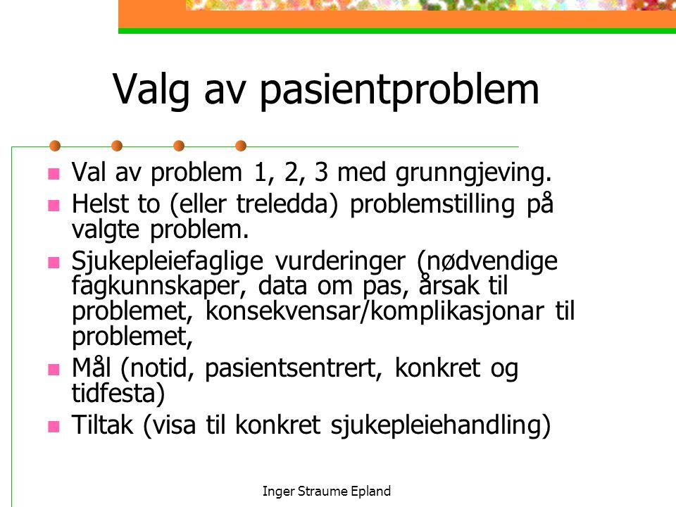Inger Straume Epland Valg av pasientproblem Val av problem 1, 2, 3 med grunngjeving.