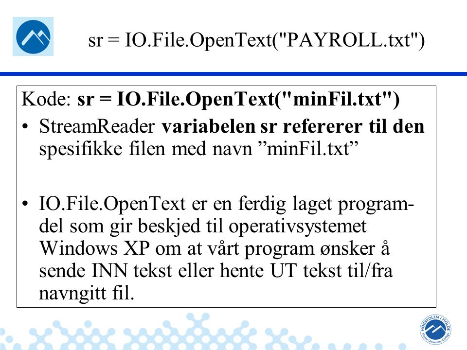 Jæger: Robuste og sikre systemer sr = IO.File.OpenText( PAYROLL.txt ) Kode: sr = IO.File.OpenText( minFil.txt ) StreamReader variabelen sr refererer til den spesifikke filen med navn minFil.txt IO.File.OpenText er en ferdig laget program- del som gir beskjed til operativsystemet Windows XP om at vårt program ønsker å sende INN tekst eller hente UT tekst til/fra navngitt fil.