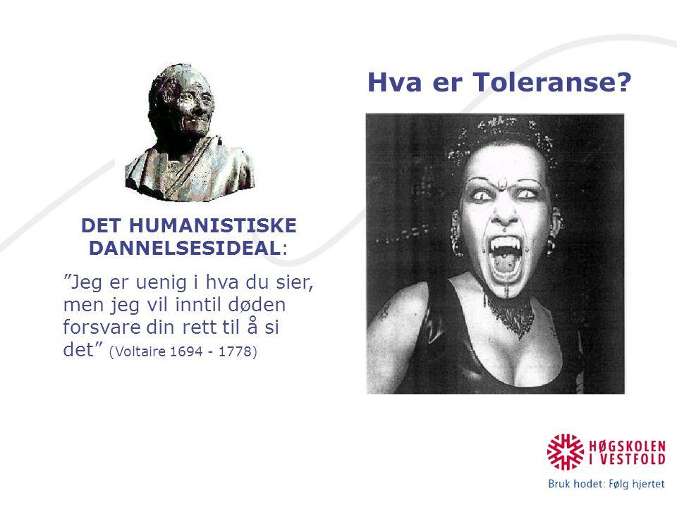 DET HUMANISTISKE DANNELSESIDEAL: Jeg er uenig i hva du sier, men jeg vil inntil døden forsvare din rett til å si det (Voltaire 1694 - 1778) Hva er Toleranse?